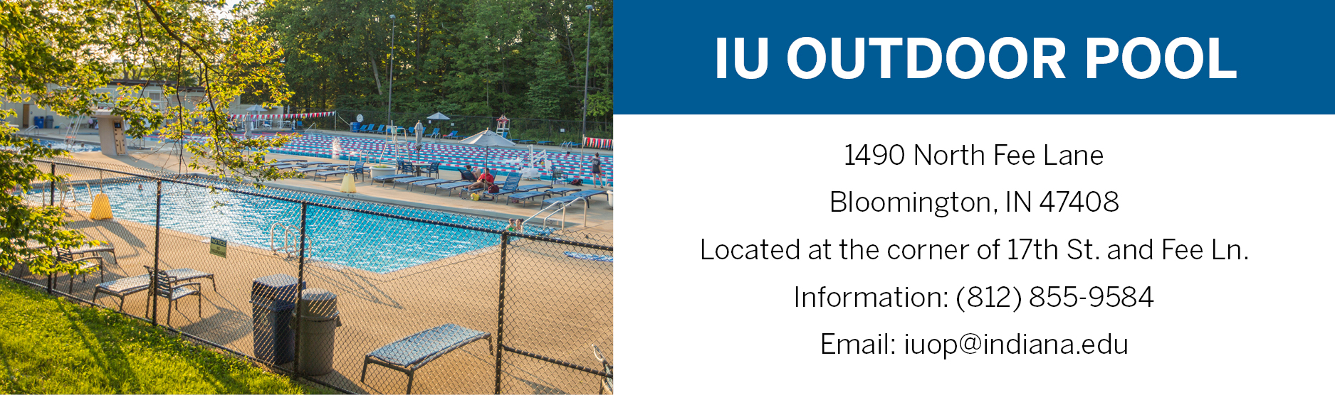 IU Outdoor Pool 1490 North Fee Lane Bloomington, IN 47408 Located at the corner of 17th St and Fee Ln (812)855-9584 iuop@indiana.edu